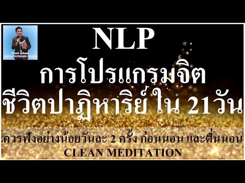 NLP การโปรแกรมจิต ชีวิตปาฏิหาริย์ ใน 21 วัน (Clean Meditation)
